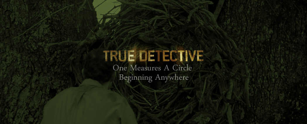 True Detective: One Measures A Circle Beginning Anywhere (the complete essay)